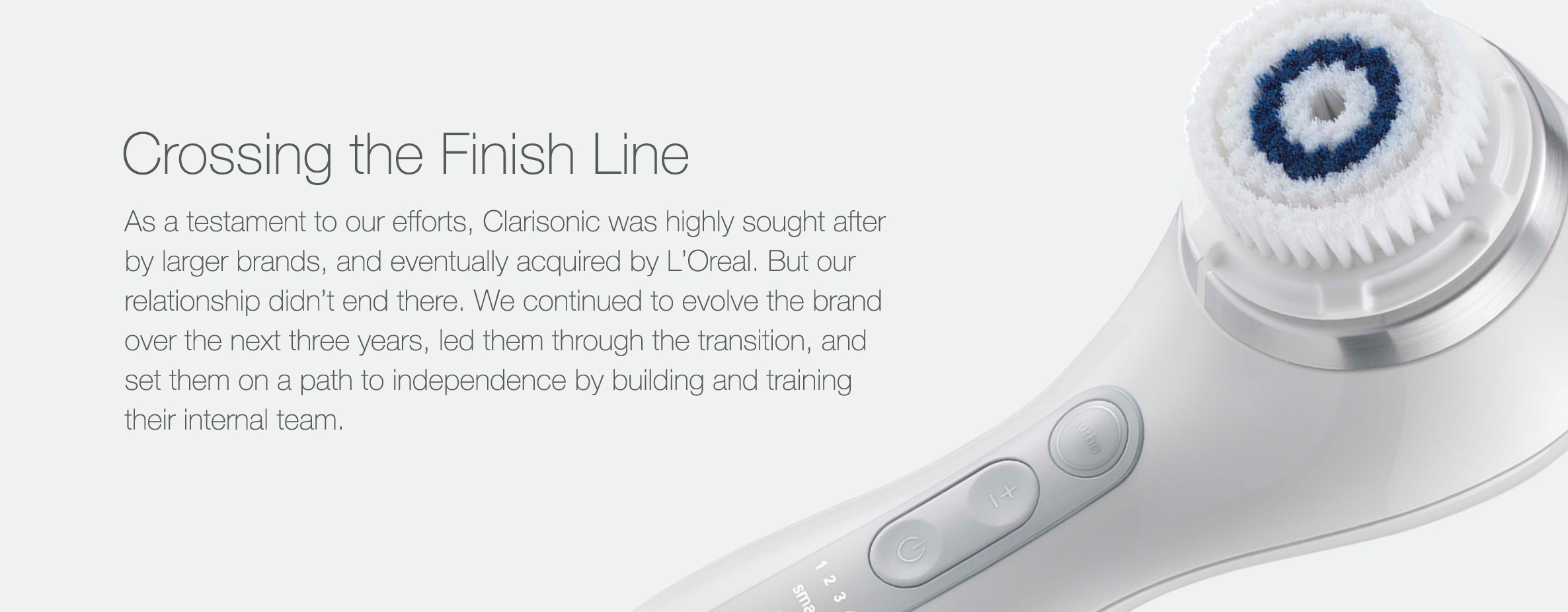As a testament to our efforts, Clarisonic was highly sought after by larger brands, and eventually acquired by L'Oreal. But our relationship didn't end there. We continued to evolve the brand over the next three years, led them through the transition, and set them on a path to independence by building and training their internal team.
