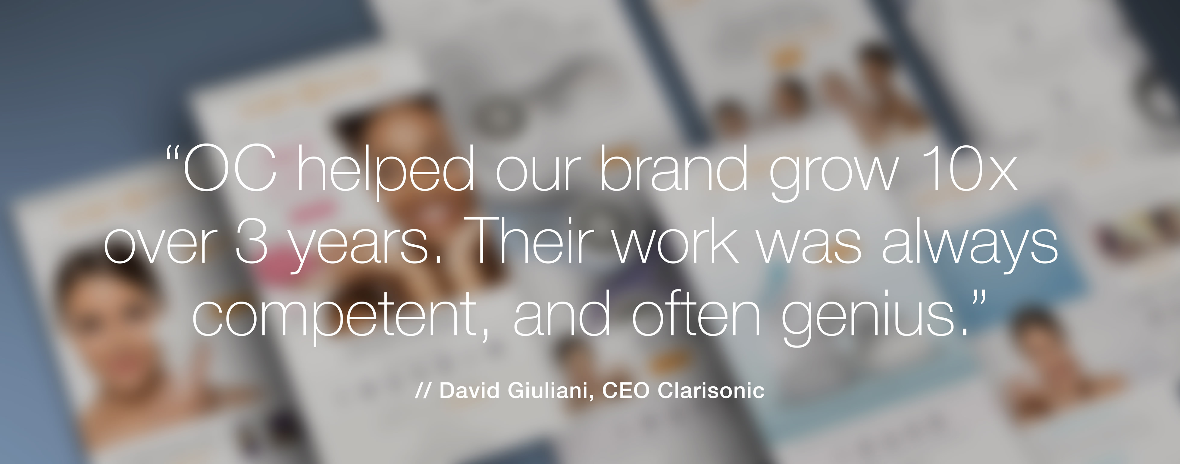 Clarisonic CEO David Giuliani said of O'Berry Collaborative: OC helped our brand grow 10x over 3 years. Their work was always competent, and often genius.