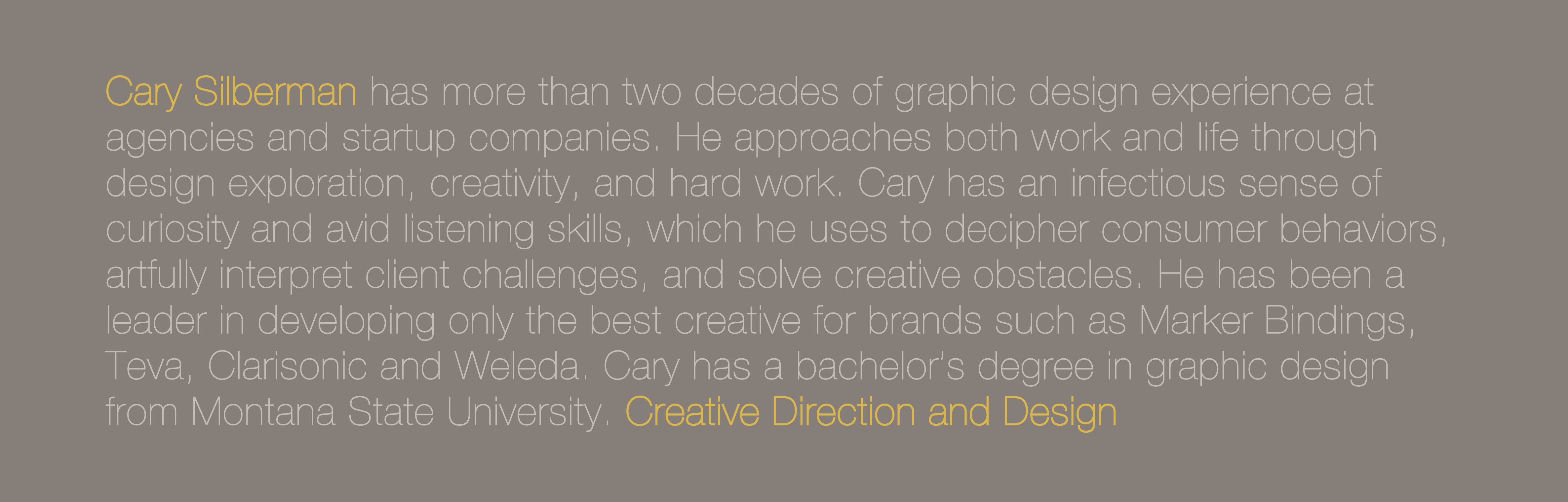Cary Silberman has more than two decades of graphic design experience at agencies and startup companies. He approaches both work and life through design exploration, creativity, and hard work. Cary has an infectious sense of curiosity and avid listening skills, which he uses to decipher consumer behaviors, artfully interpret client challenges, and solve creative obstacles. He has been a leader in developing only the best creative for brands such as Marker Bindings, Teva, Clarisonic and Weleda. Cary has a bachelor's degree in graphic design from Montana State University. Creative Direction